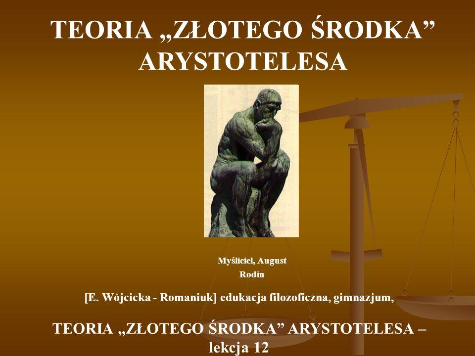 TEORIA ZŁOTEGO ŚRODKA ARYSTOTELESA Myśliciel, August Rodin [E. Wójcicka - Romaniuk] edukacja filozoficzna, gimnazjum, TEORIA ZŁOTEGO ŚRODKA ARYSTOTELE