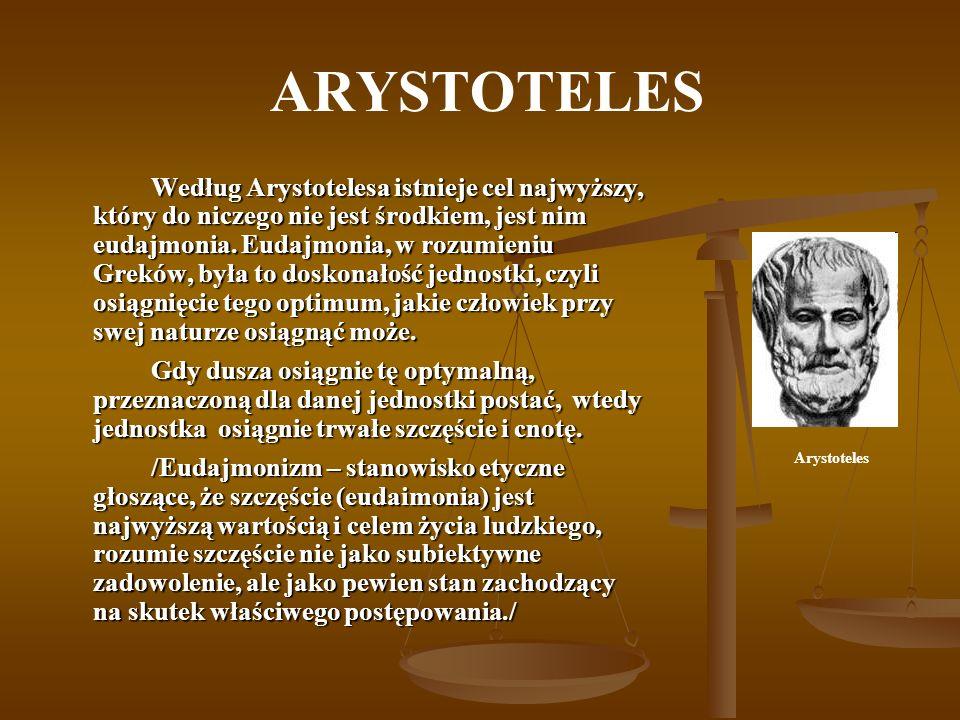 ARYSTOTELES Według Arystotelesa istnieje cel najwyższy, który do niczego nie jest środkiem, jest nim eudajmonia. Eudajmonia, w rozumieniu Greków, była