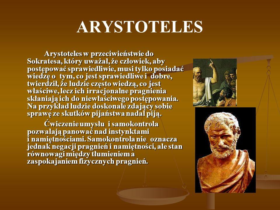 ARYSTOTELES Arystoteles w przeciwieństwie do Sokratesa, który uważał, że człowiek, aby postępować sprawiedliwie, musi tylko posiadać wiedzę o tym, co