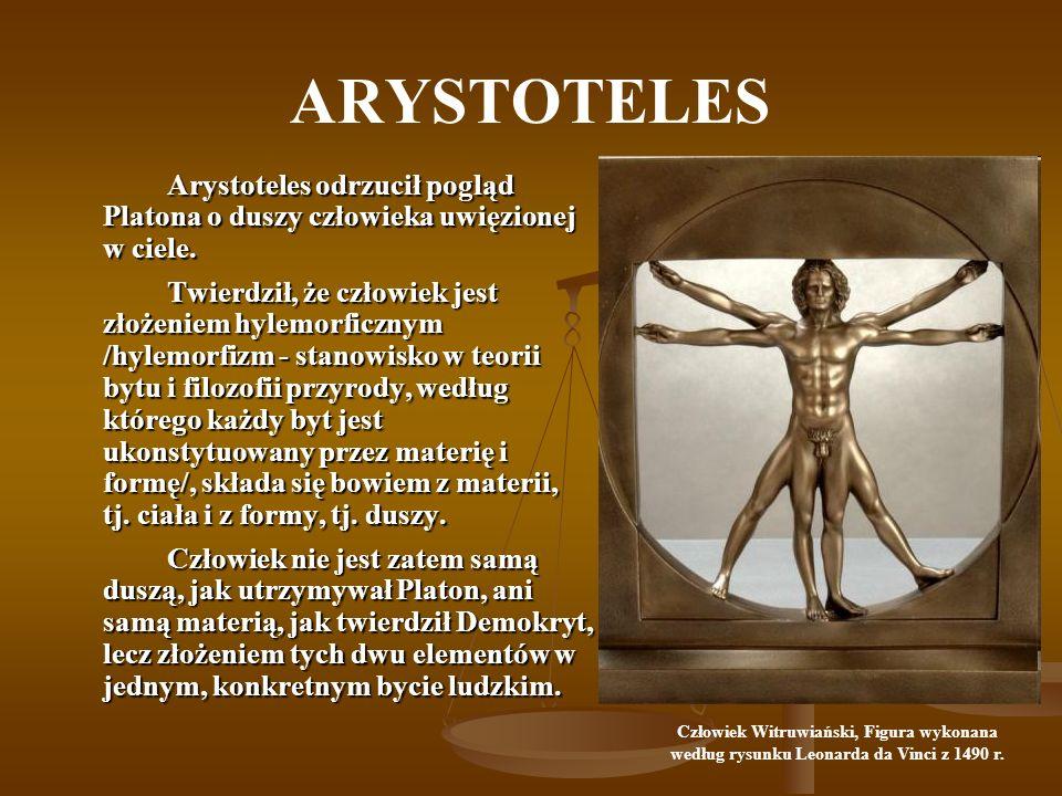 ARYSTOTELES Arystoteles odrzucił pogląd Platona o duszy człowieka uwięzionej w ciele. Twierdził, że człowiek jest złożeniem hylemorficznym /hylemorfiz