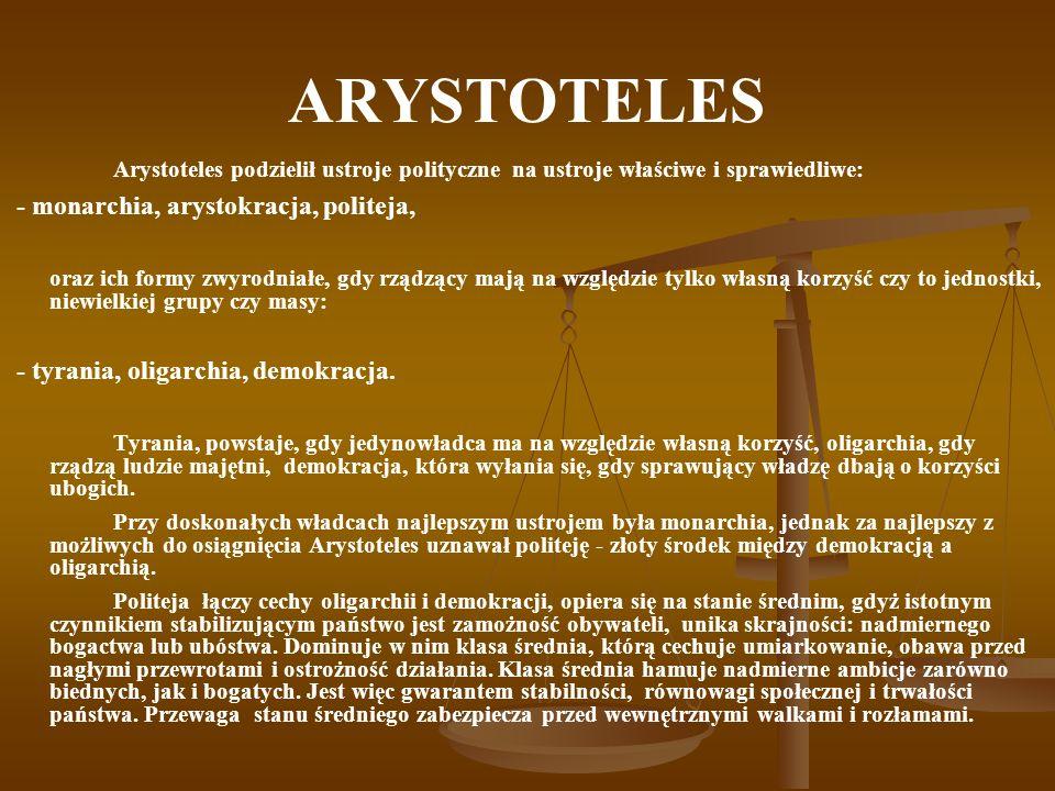 ARYSTOTELES Arystoteles podzielił ustroje polityczne na ustroje właściwe i sprawiedliwe: - monarchia, arystokracja, politeja, oraz ich formy zwyrodnia
