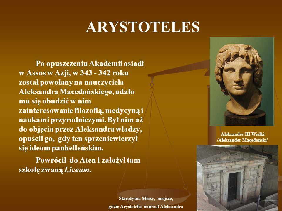 ARYSTOTELES Po opuszczeniu Akademii osiadł w Assos w Azji, w 343 - 342 roku został powołany na nauczyciela Aleksandra Macedońskiego, udało mu się obud