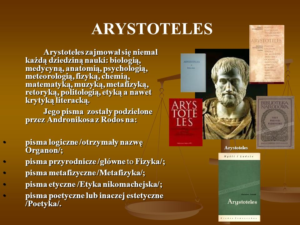ARYSTOTELES Arystoteles zajmował się niemal każdą dziedziną nauki: biologią, medycyną, anatomią, psychologią, meteorologią, fizyką, chemią, matematyką