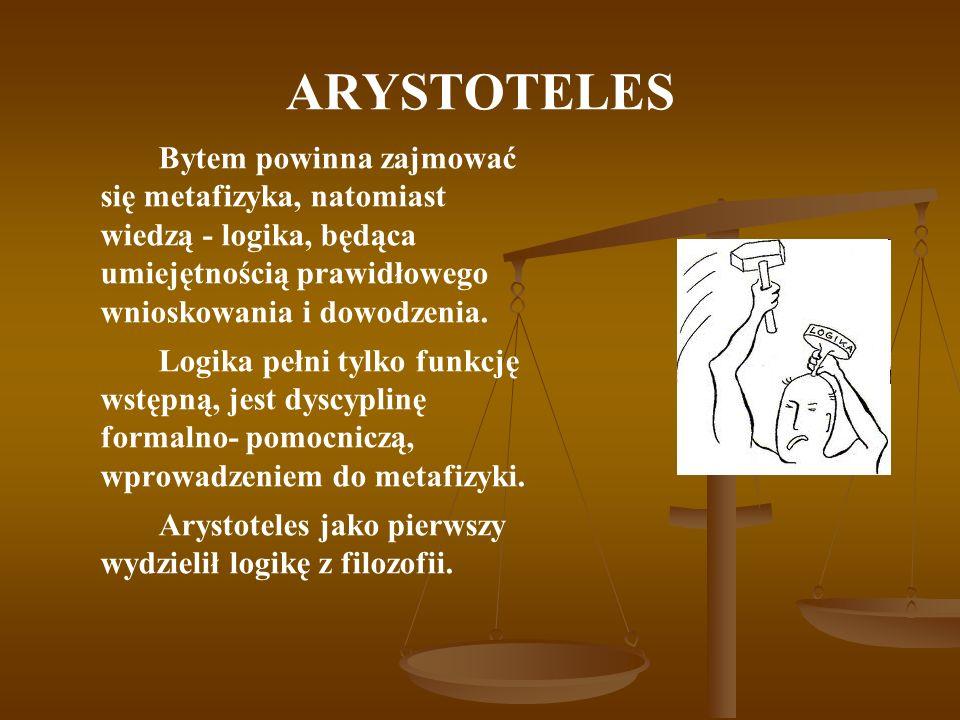 ARYSTOTELES Bytem powinna zajmować się metafizyka, natomiast wiedzą - logika, będąca umiejętnością prawidłowego wnioskowania i dowodzenia. Logika pełn