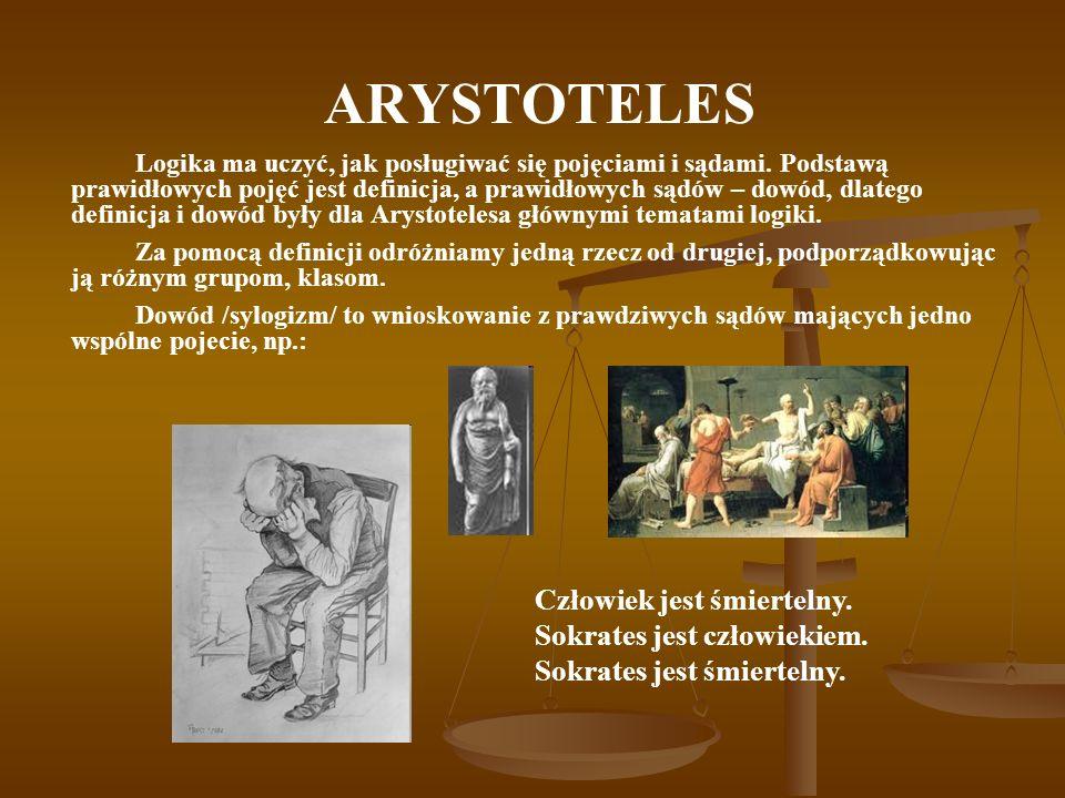 ARYSTOTELES Logika ma uczyć, jak posługiwać się pojęciami i sądami. Podstawą prawidłowych pojęć jest definicja, a prawidłowych sądów – dowód, dlatego