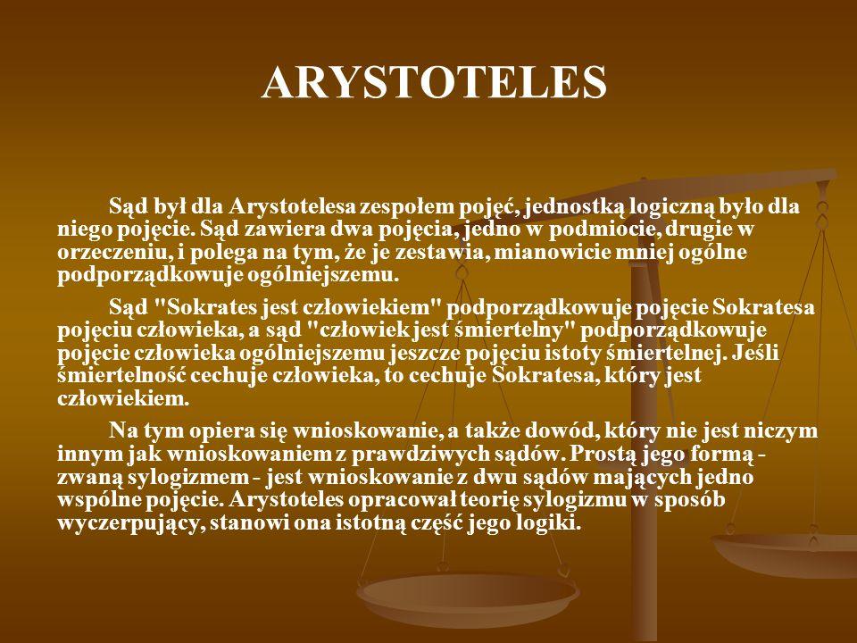 ARYSTOTELES Sąd był dla Arystotelesa zespołem pojęć, jednostką logiczną było dla niego pojęcie. Sąd zawiera dwa pojęcia, jedno w podmiocie, drugie w o