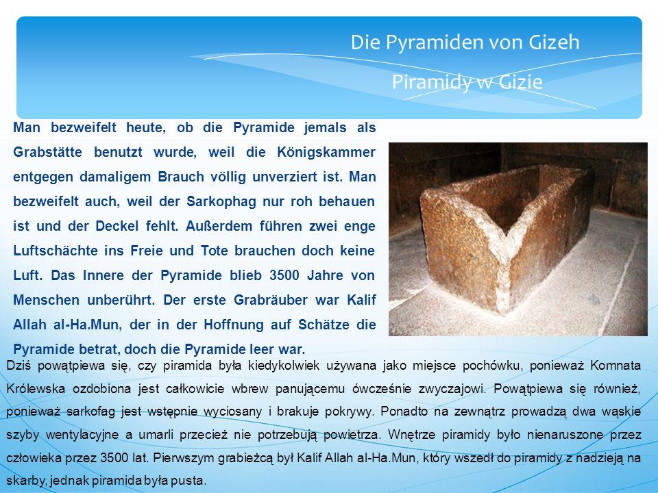 Die Pyramiden von Gizeh Piramidy w Gizie Man bezweifelt heute, ob die Pyramide jemals als Grabstätte benutzt wurde, weil die Königskammer entgegen damaligem Brauch völlig unverziert ist.