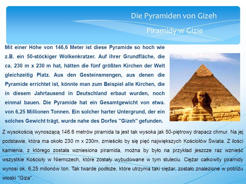 Die Pyramiden von Gizeh Piramidy w Gizie Mit einer Höhe von 146,6 Meter ist diese Pyramide so hoch wie z.B.
