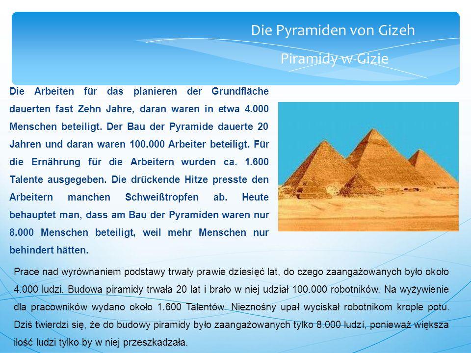 Die Pyramiden von Gizeh Piramidy w Gizie Die Arbeiten für das planieren der Grundfläche dauerten fast Zehn Jahre, daran waren in etwa 4.000 Menschen beteiligt.