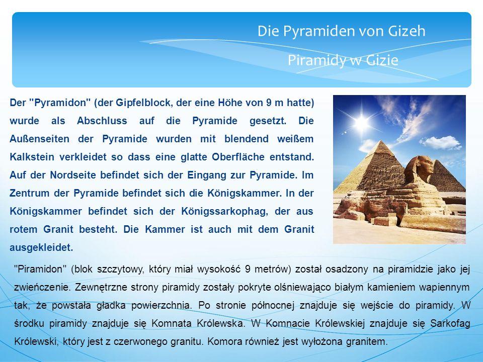 Die Pyramiden von Gizeh Piramidy w Gizie Der Pyramidon (der Gipfelblock, der eine Höhe von 9 m hatte) wurde als Abschluss auf die Pyramide gesetzt.