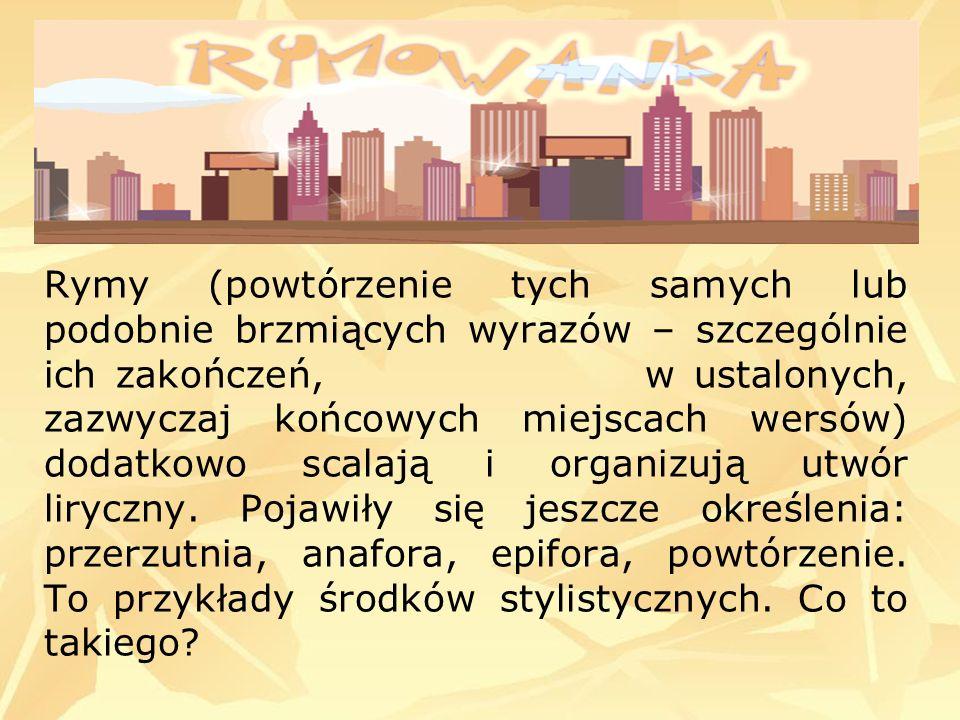 Rymy (powtórzenie tych samych lub podobnie brzmiących wyrazów – szczególnie ich zakończeń, w ustalonych, zazwyczaj końcowych miejscach wersów) dodatko