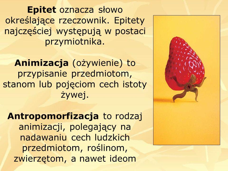 Epitet oznacza słowo określające rzeczownik. Epitety najczęściej występują w postaci przymiotnika. Animizacja (ożywienie) to przypisanie przedmiotom,