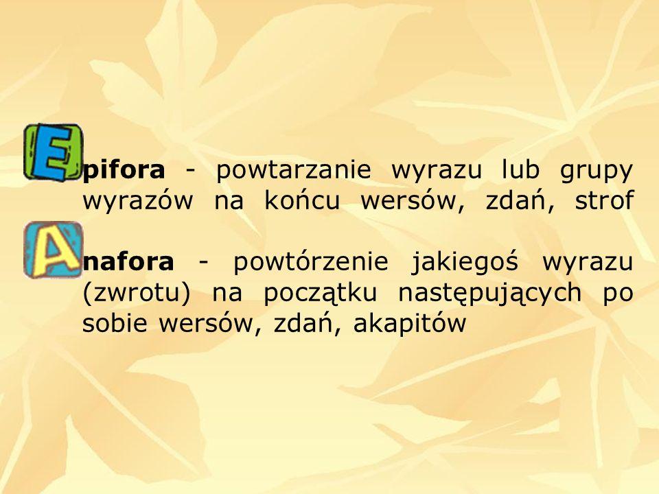 pifora - powtarzanie wyrazu lub grupy wyrazów na końcu wersów, zdań, strof nafora - powtórzenie jakiegoś wyrazu (zwrotu) na początku następujących po