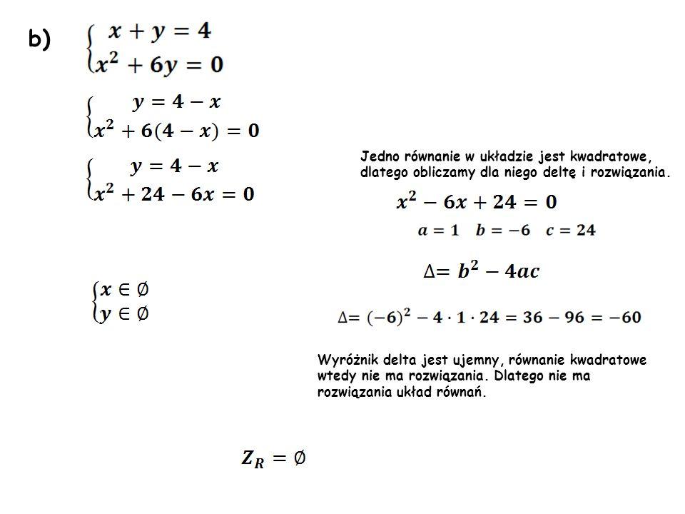 b) Wyróżnik delta jest ujemny, równanie kwadratowe wtedy nie ma rozwiązania. Dlatego nie ma rozwiązania układ równań. Jedno równanie w układzie jest k