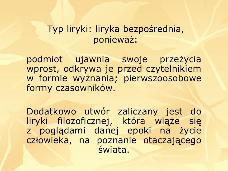 Typ liryki: liryka bezpośrednia, ponieważ: podmiot ujawnia swoje przeżycia wprost, odkrywa je przed czytelnikiem w formie wyznania; pierwszoosobowe fo