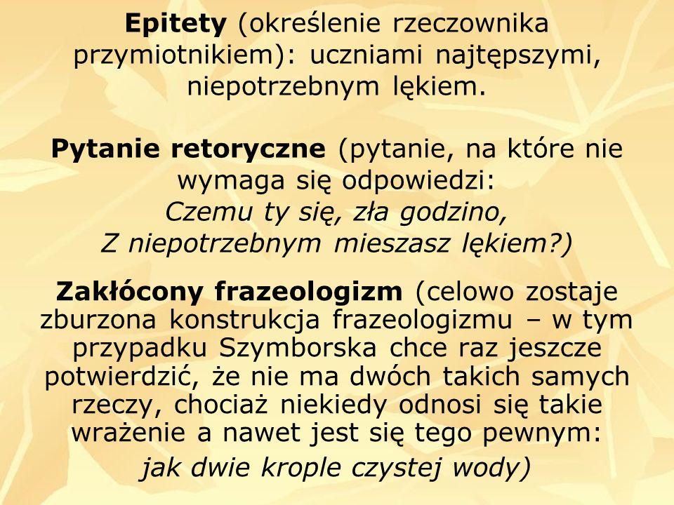 Epitety (określenie rzeczownika przymiotnikiem): uczniami najtępszymi, niepotrzebnym lękiem. Pytanie retoryczne (pytanie, na które nie wymaga się odpo
