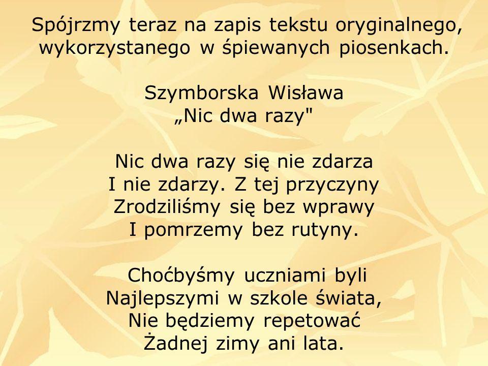 Spójrzmy teraz na zapis tekstu oryginalnego, wykorzystanego w śpiewanych piosenkach. Szymborska Wisława Nic dwa razy