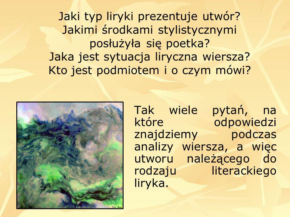 Jaki typ liryki prezentuje utwór? Jakimi środkami stylistycznymi posłużyła się poetka? Jaka jest sytuacja liryczna wiersza? Kto jest podmiotem i o czy