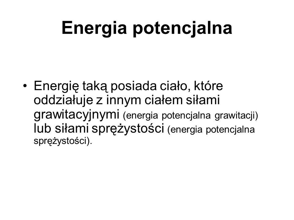 Energia potencjalna Energię taką posiada ciało, które oddziałuje z innym ciałem siłami grawitacyjnymi (energia potencjalna grawitacji) lub siłami sprę