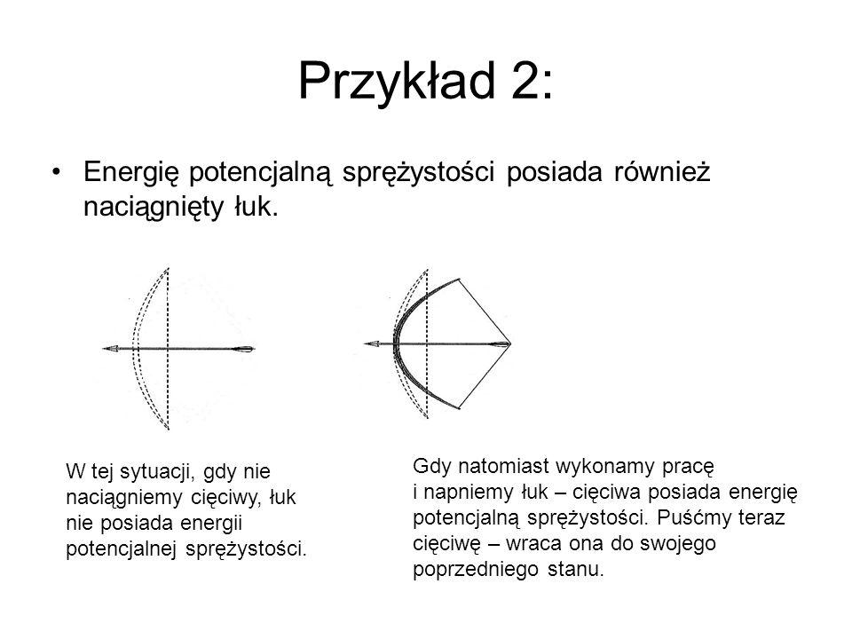 Przykład 2: Energię potencjalną sprężystości posiada również naciągnięty łuk. W tej sytuacji, gdy nie naciągniemy cięciwy, łuk nie posiada energii pot