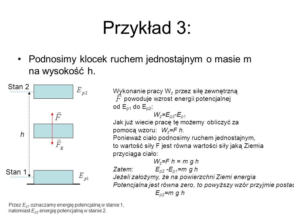 Przykład 3: Podnosimy klocek ruchem jednostajnym o masie m na wysokość h. h Stan 1 Stan 2 Przez E p1 oznaczamy energię potencjalną w stanie 1, natomia