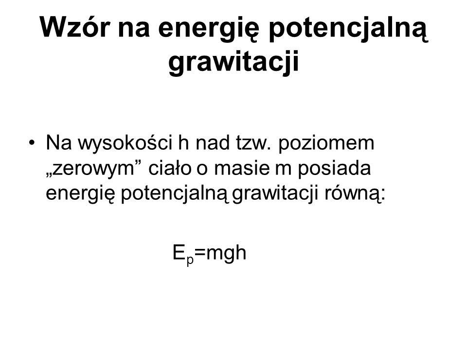 Wzór na energię potencjalną grawitacji Na wysokości h nad tzw. poziomem zerowym ciało o masie m posiada energię potencjalną grawitacji równą: E p =mgh