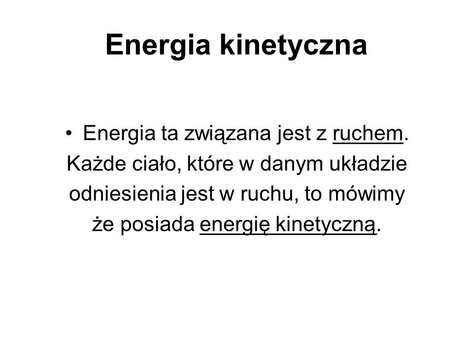 Energia kinetyczna Energia ta związana jest z ruchem. Każde ciało, które w danym układzie odniesienia jest w ruchu, to mówimy że posiada energię kinet