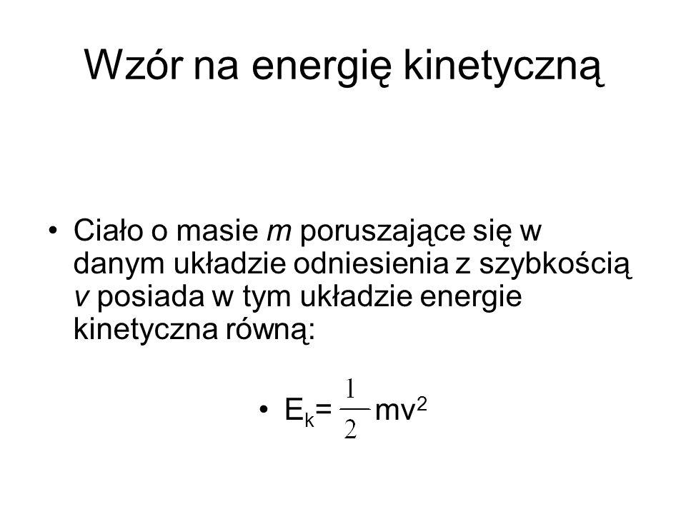 Wzór na energię kinetyczną Ciało o masie m poruszające się w danym układzie odniesienia z szybkością v posiada w tym układzie energie kinetyczna równą