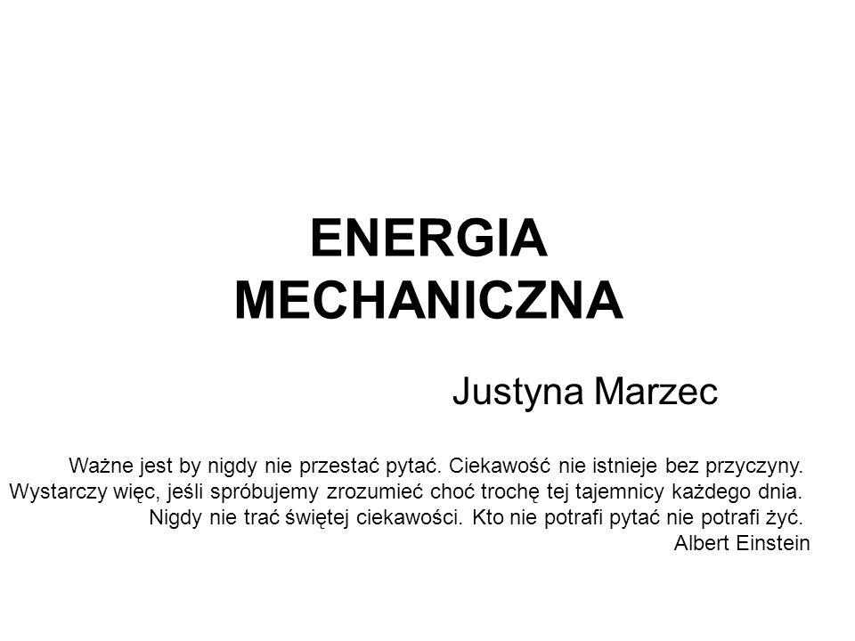 ENERGIA MECHANICZNA Justyna Marzec Ważne jest by nigdy nie przestać pytać. Ciekawość nie istnieje bez przyczyny. Wystarczy więc, jeśli spróbujemy zroz
