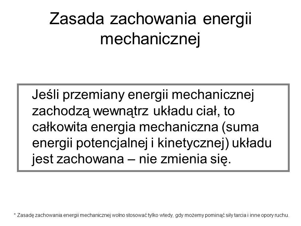 Zasada zachowania energii mechanicznej Jeśli przemiany energii mechanicznej zachodzą wewnątrz układu ciał, to całkowita energia mechaniczna (suma ener
