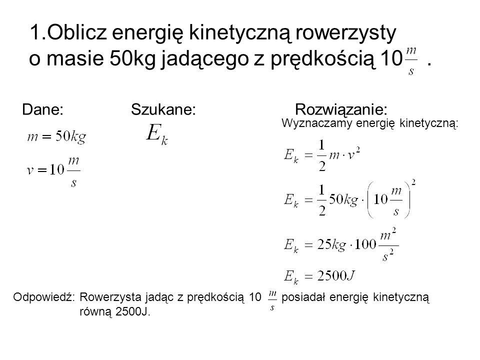 1.Oblicz energię kinetyczną rowerzysty o masie 50kg jadącego z prędkością 10. Dane: Szukane: Rozwiązanie: Odpowiedź: Rowerzysta jadąc z prędkością 10