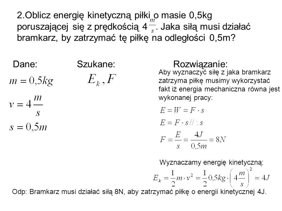 2.Oblicz energię kinetyczną piłki o masie 0,5kg poruszającej się z prędkością 4. Jaka siłą musi działać bramkarz, by zatrzymać tę piłkę na odległości