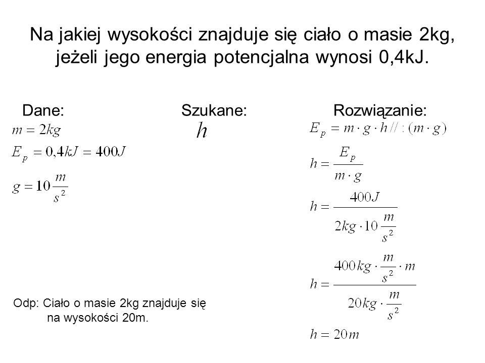 Na jakiej wysokości znajduje się ciało o masie 2kg, jeżeli jego energia potencjalna wynosi 0,4kJ. Dane: Szukane: Rozwiązanie: Odp: Ciało o masie 2kg z