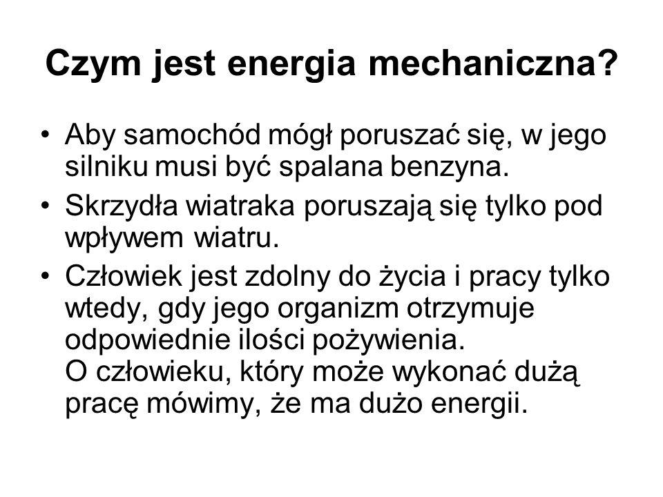 Czym jest energia mechaniczna? Aby samochód mógł poruszać się, w jego silniku musi być spalana benzyna. Skrzydła wiatraka poruszają się tylko pod wpły