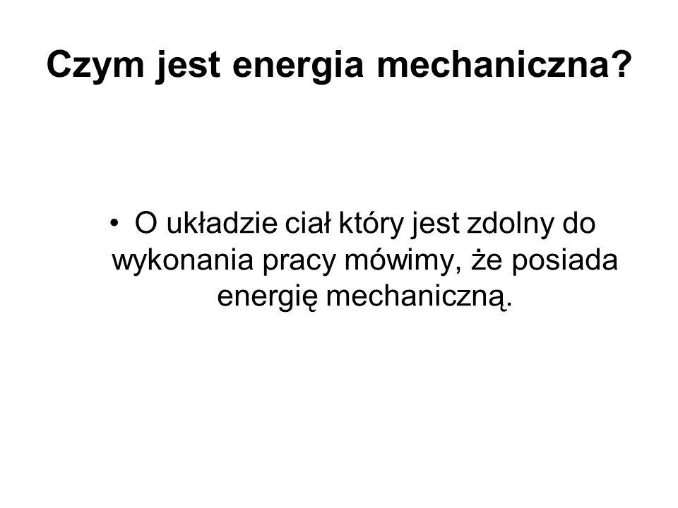 Czym jest energia mechaniczna? O układzie ciał który jest zdolny do wykonania pracy mówimy, że posiada energię mechaniczną.
