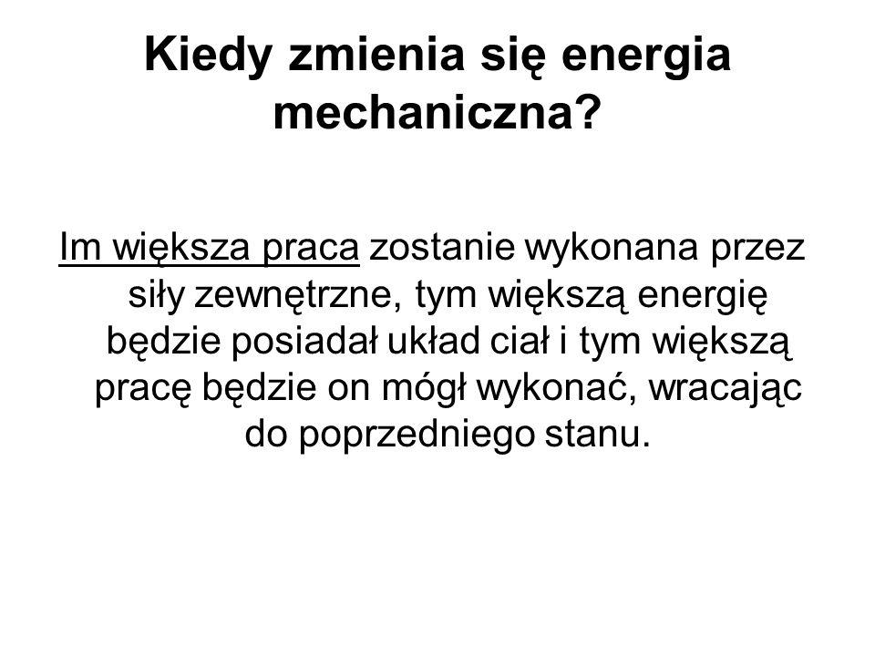 Kiedy zmienia się energia mechaniczna? Im większa praca zostanie wykonana przez siły zewnętrzne, tym większą energię będzie posiadał układ ciał i tym