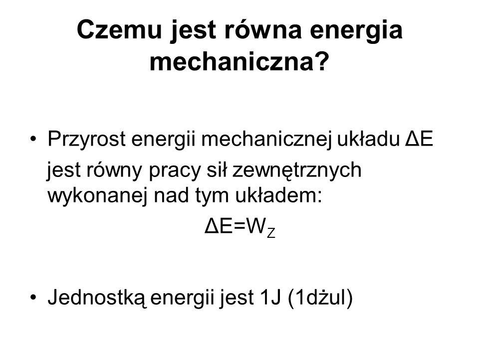 Czemu jest równa energia mechaniczna? Przyrost energii mechanicznej układu ΔE jest równy pracy sił zewnętrznych wykonanej nad tym układem: ΔE=W Z Jedn