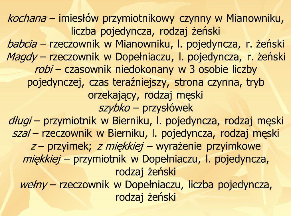 kochana – imiesłów przymiotnikowy czynny w Mianowniku, liczba pojedyncza, rodzaj żeński babcia – rzeczownik w Mianowniku, l.