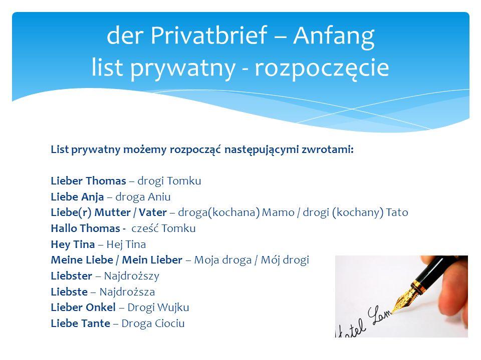 List prywatny możemy rozpocząć następującymi zwrotami: Lieber Thomas – drogi Tomku Liebe Anja – droga Aniu Liebe(r) Mutter / Vater – droga(kochana) Ma