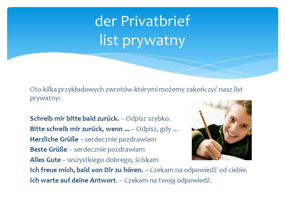 Oto kilka przykładowych zwrotów którymi możemy zakończyć nasz list prywatny: Schreib mir bitte bald zurück. – Odpisz szybko. Bitte schreib mir zurück,