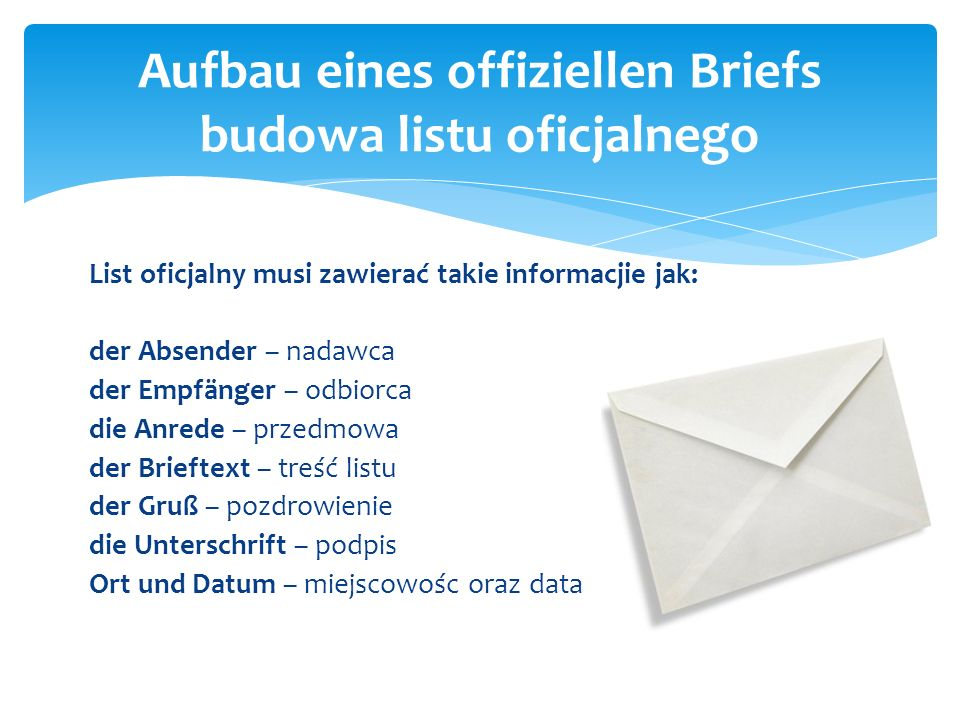 List oficjalny musi zawierać takie informacjie jak: der Absender – nadawca der Empfänger – odbiorca die Anrede – przedmowa der Brieftext – treść listu