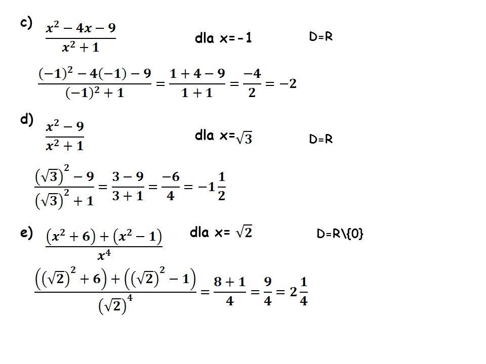 c) dla x=-1 d) dla x= e) dla x= D=R D=R\{0} D=R