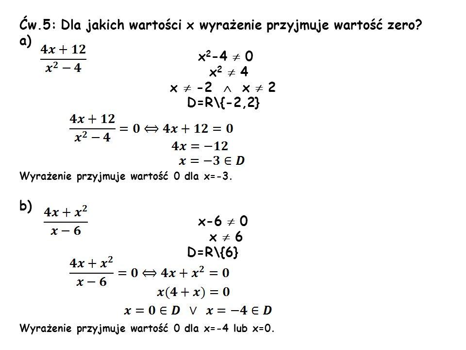 Ćw.5: Dla jakich wartości x wyrażenie przyjmuje wartość zero? a) x 2 -4 0 x 2 4 x -2 x 2 D=R\{-2,2} Wyrażenie przyjmuje wartość 0 dla x=-3. b) x-6 0 x