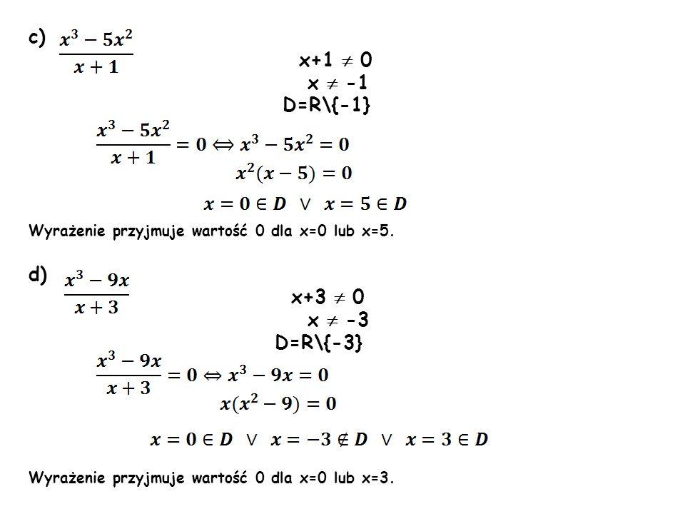 c) x+1 0 x -1 D=R\{-1} Wyrażenie przyjmuje wartość 0 dla x=0 lub x=5. d) x+3 0 x -3 D=R\{-3} Wyrażenie przyjmuje wartość 0 dla x=0 lub x=3.