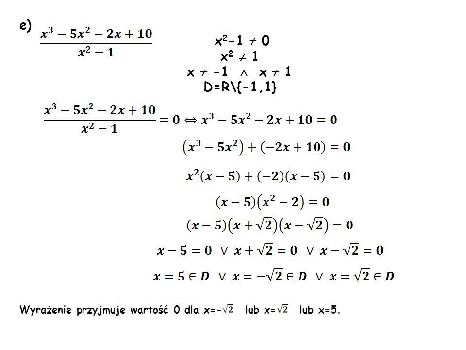e) x 2 -1 0 x 2 1 x -1 x 1 D=R\{-1,1} Wyrażenie przyjmuje wartość 0 dla x=- lub x= lub x=5.