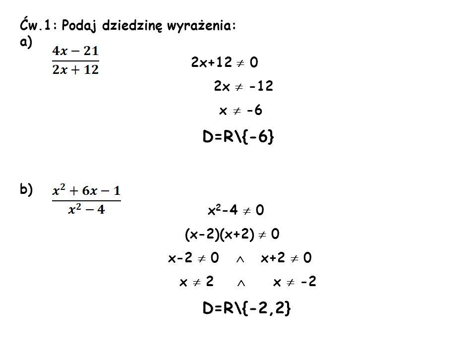 Ćw.1: Podaj dziedzinę wyrażenia: a) 2x+12 0 2x -12 x -6 D=R\{-6} b) x 2 -4 0 (x-2)(x+2) 0 x-2 0 x+2 0 x 2 x -2 D=R\{-2,2}