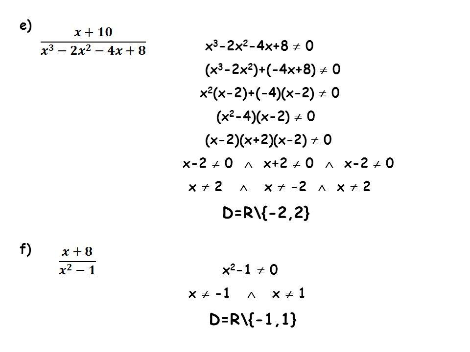 e) x 3 -2x 2 -4x+8 0 (x 3 -2x 2 )+(-4x+8) 0 x 2 (x-2)+(-4)(x-2) 0 (x 2 -4)(x-2) 0 (x-2)(x+2)(x-2) 0 x-2 0 x+2 0 x-2 0 x 2 x -2 x 2 D=R\{-2,2} f) x 2 -