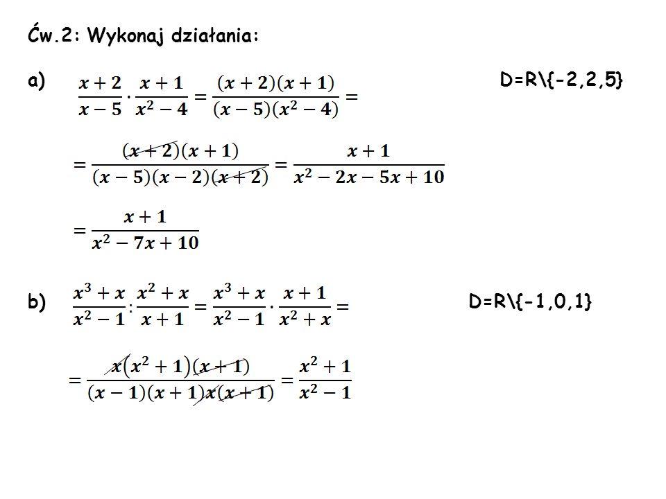 Ćw.2: Wykonaj działania: a) D=R\{-2,2,5} b) D=R\{-1,0,1}
