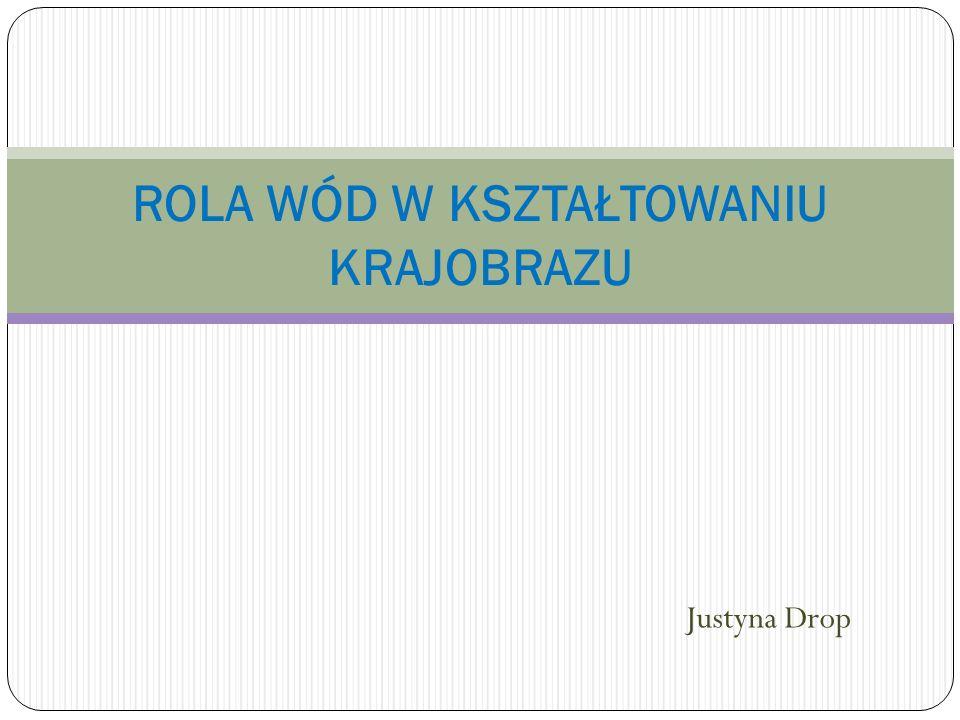Justyna Drop ROLA WÓD W KSZTAŁTOWANIU KRAJOBRAZU