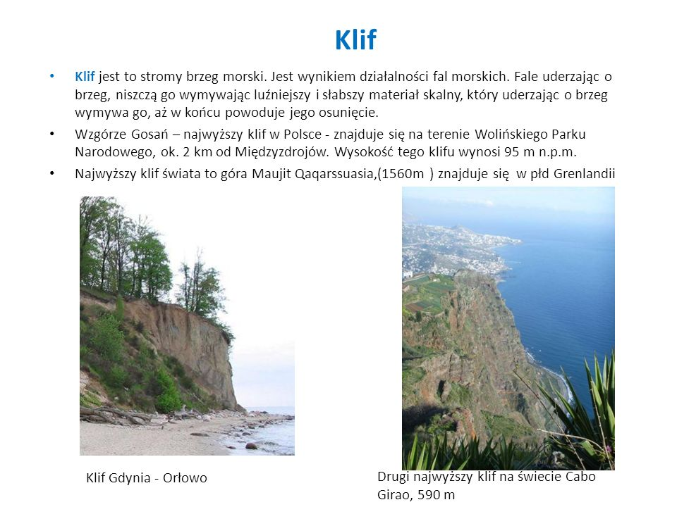 Klif Klif jest to stromy brzeg morski. Jest wynikiem działalności fal morskich. Fale uderzając o brzeg, niszczą go wymywając luźniejszy i słabszy mate